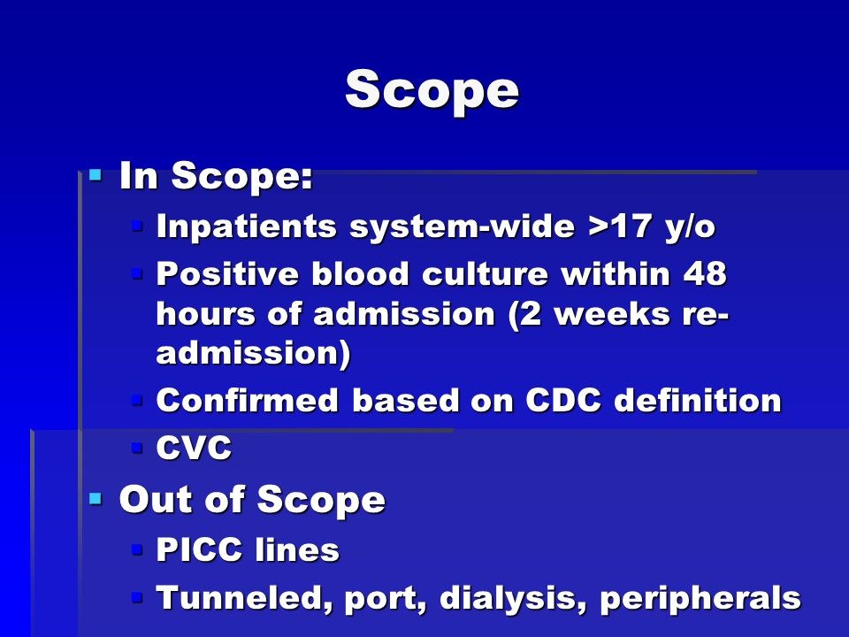 Scope  In Scope:  Inpatients system-wide >17 y/o  Positive blood culture within 48 hours of admission (2 weeks re- admission)  Confirmed based on CDC definition  CVC  Out of Scope  PICC lines  Tunneled, port, dialysis, peripherals