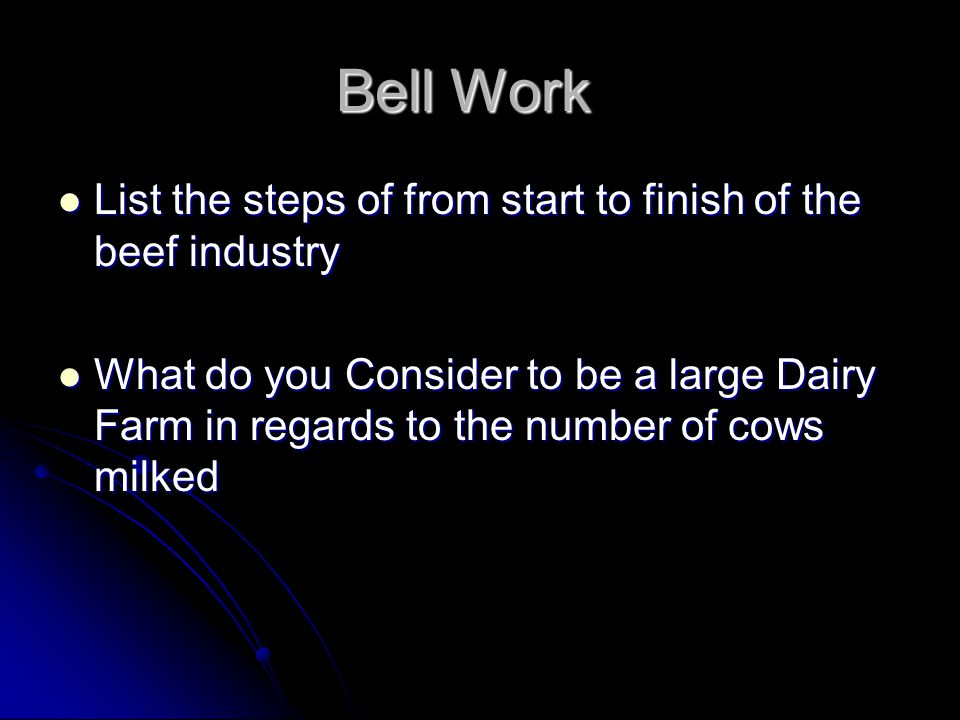 Bell Work List the steps of from start to finish of the beef industry List the steps of from start to finish of the beef industry What do you Consider to be a large Dairy Farm in regards to the number of cows milked What do you Consider to be a large Dairy Farm in regards to the number of cows milked