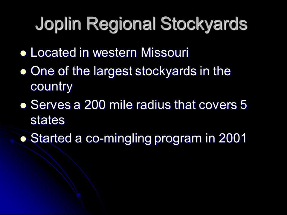 Joplin Regional Stockyards Located in western Missouri Located in western Missouri One of the largest stockyards in the country One of the largest stockyards in the country Serves a 200 mile radius that covers 5 states Serves a 200 mile radius that covers 5 states Started a co-mingling program in 2001 Started a co-mingling program in 2001