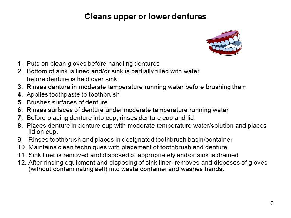 6 Cleans upper or lower dentures 1.Puts on clean gloves before handling dentures 2.