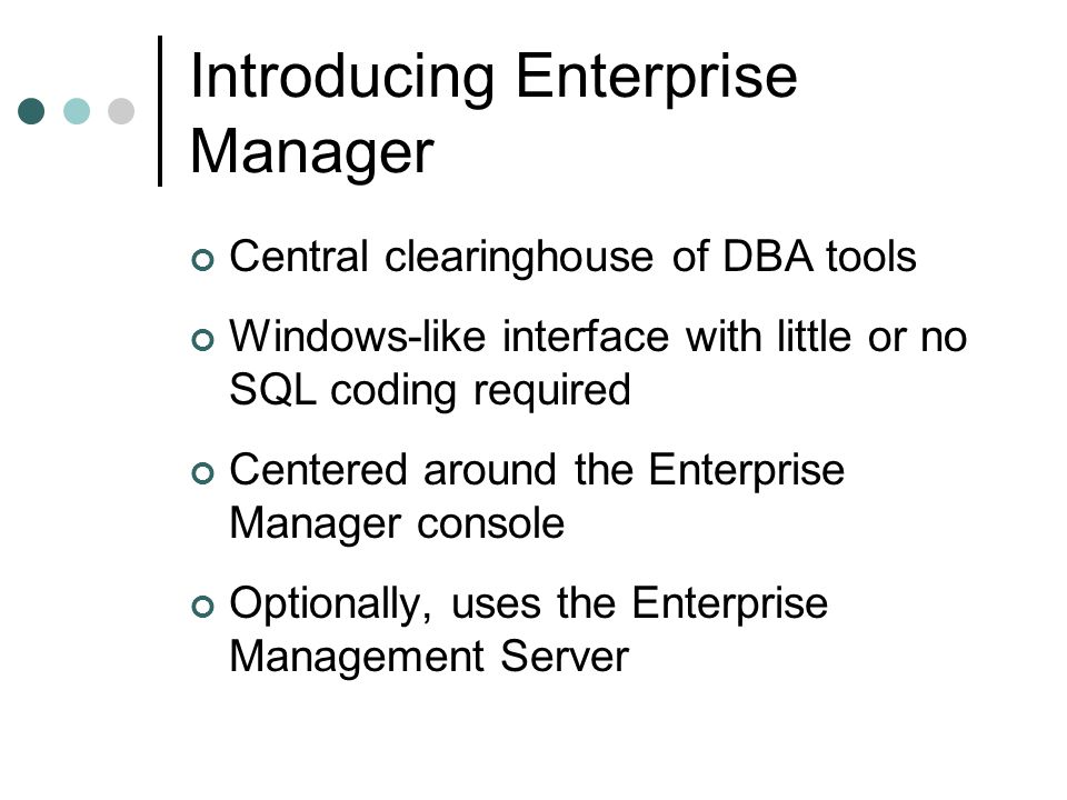 Introducing Enterprise Manager Central clearinghouse of DBA tools Windows-like interface with little or no SQL coding required Centered around the Ent
