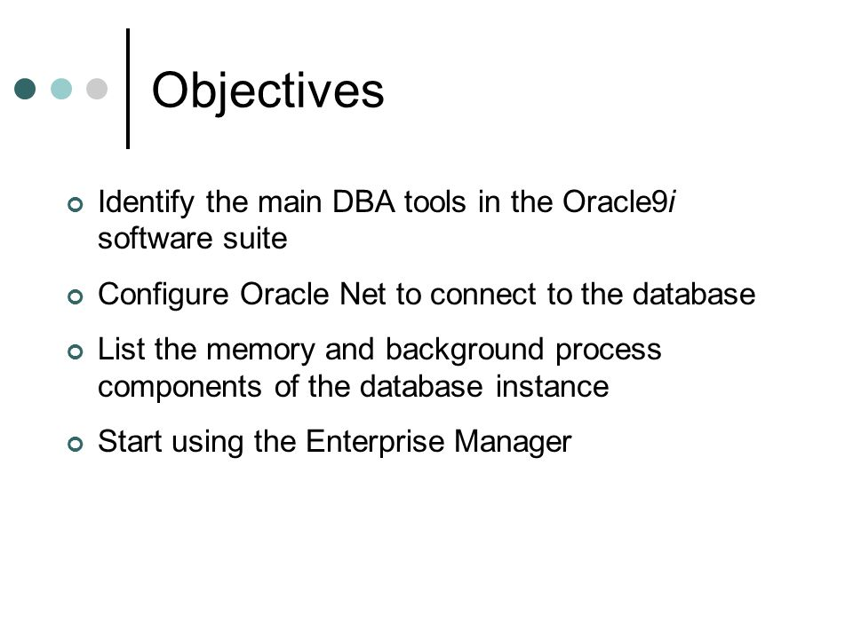 Objectives Identify the main DBA tools in the Oracle9i software suite Configure Oracle Net to connect to the database List the memory and background p