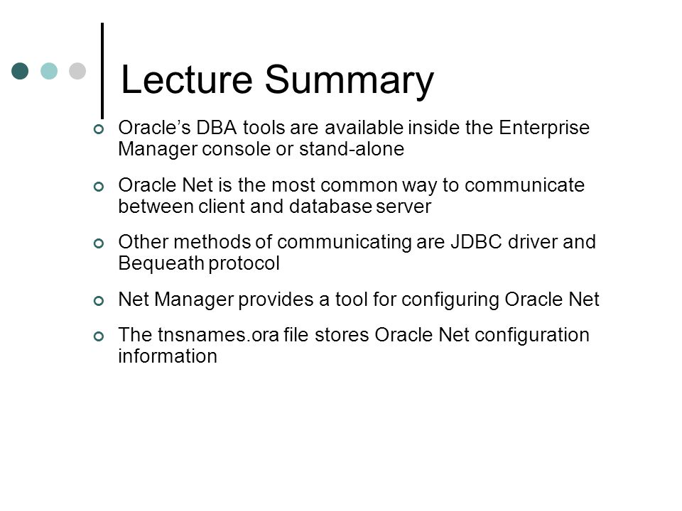 Lecture Summary Oracle's DBA tools are available inside the Enterprise Manager console or stand-alone Oracle Net is the most common way to communicate