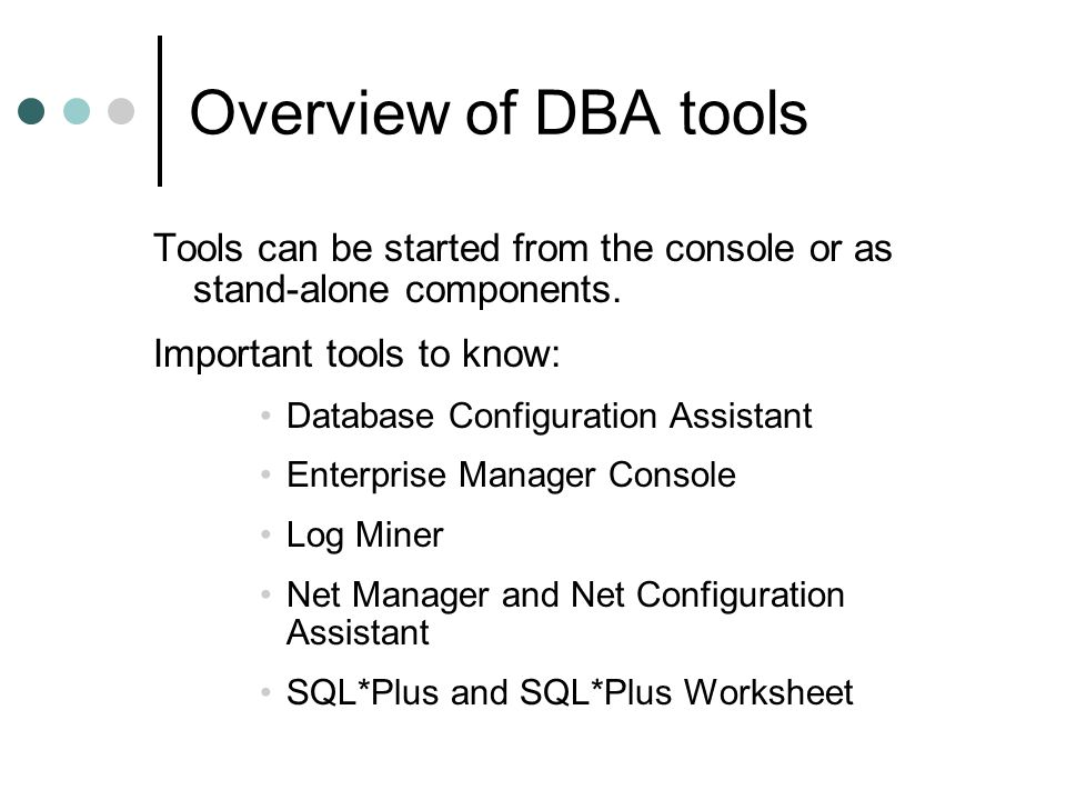 Overview of DBA tools Important operating system commands: Tool nameUNIX commandWindows command Enterprise Manager console oemapp consoleoemapp.bat console SQL*Plussqlplus / Net Managernetmgr SQL*Plus Worksheet oemapp worksheetoemapp.bat worksheet
