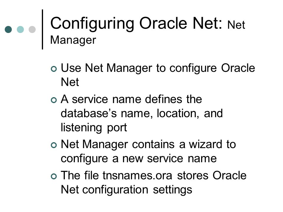 Configuring Oracle Net: Net Manager Use Net Manager to configure Oracle Net A service name defines the database's name, location, and listening port N