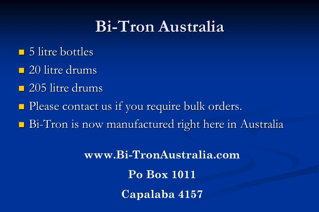 Bi-Tron Australia 5 litre bottles 5 litre bottles 20 litre drums 20 litre drums 205 litre drums 205 litre drums Please contact us if you require bulk orders.