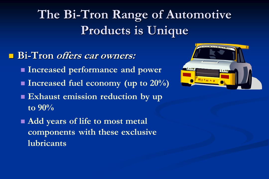 Bi-Tron offers car owners: Bi-Tron offers car owners: Increased performance and power Increased fuel economy (up to 20%) Exhaust emission reduction by up to 90% Add years of life to most metal components with these exclusive lubricants The Bi-Tron Range of Automotive Products is Unique