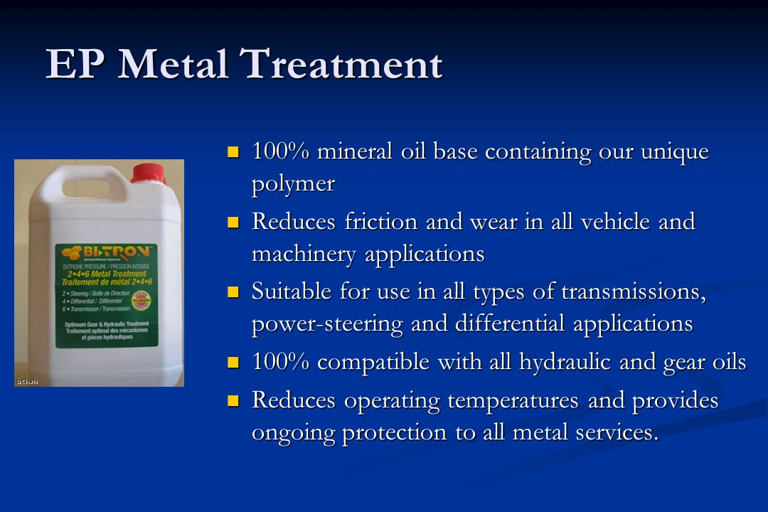 EP Metal Treatment 100% mineral oil base containing our unique polymer 100% mineral oil base containing our unique polymer Reduces friction and wear in all vehicle and machinery applications Reduces friction and wear in all vehicle and machinery applications Suitable for use in all types of transmissions, power-steering and differential applications Suitable for use in all types of transmissions, power-steering and differential applications 100% compatible with all hydraulic and gear oils 100% compatible with all hydraulic and gear oils Reduces operating temperatures and provides ongoing protection to all metal services.