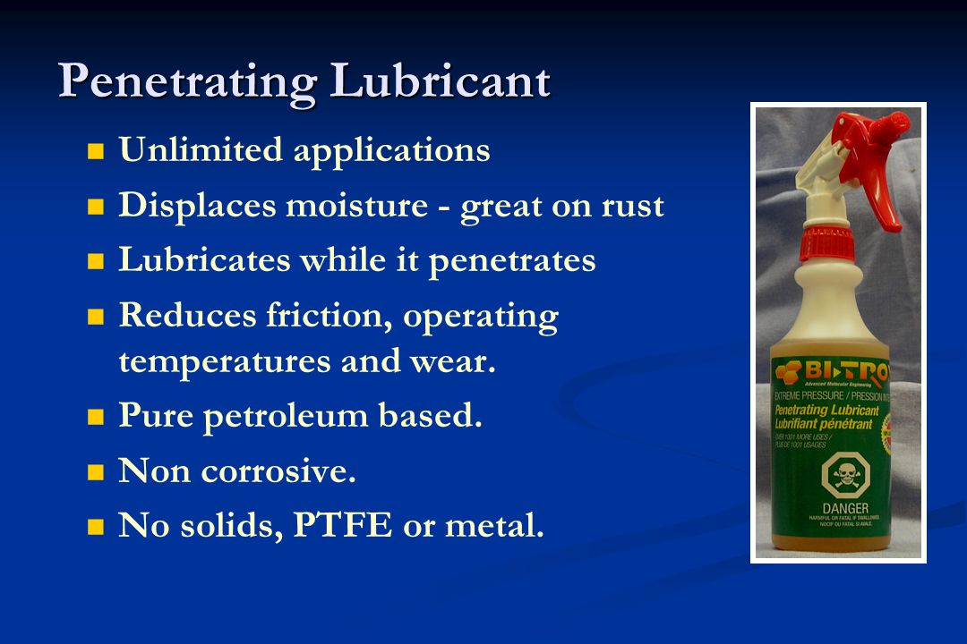 Penetrating Lubricant Unlimited applications Displaces moisture - great on rust Lubricates while it penetrates Reduces friction, operating temperatures and wear.