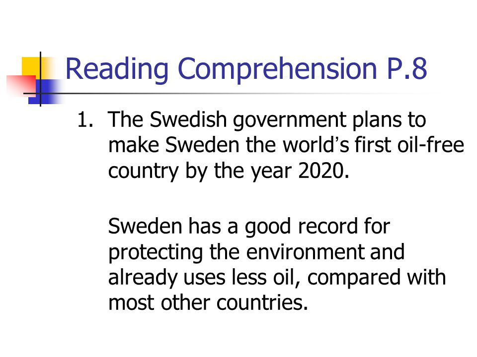 Reading Comprehension P.8 1. The Swedish government plans to make Sweden the world ' s first oil-free country by the year 2020. Sweden has a good reco
