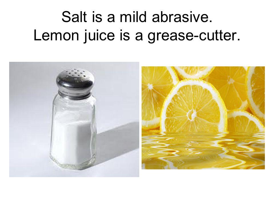 Salt is a mild abrasive. Lemon juice is a grease-cutter.