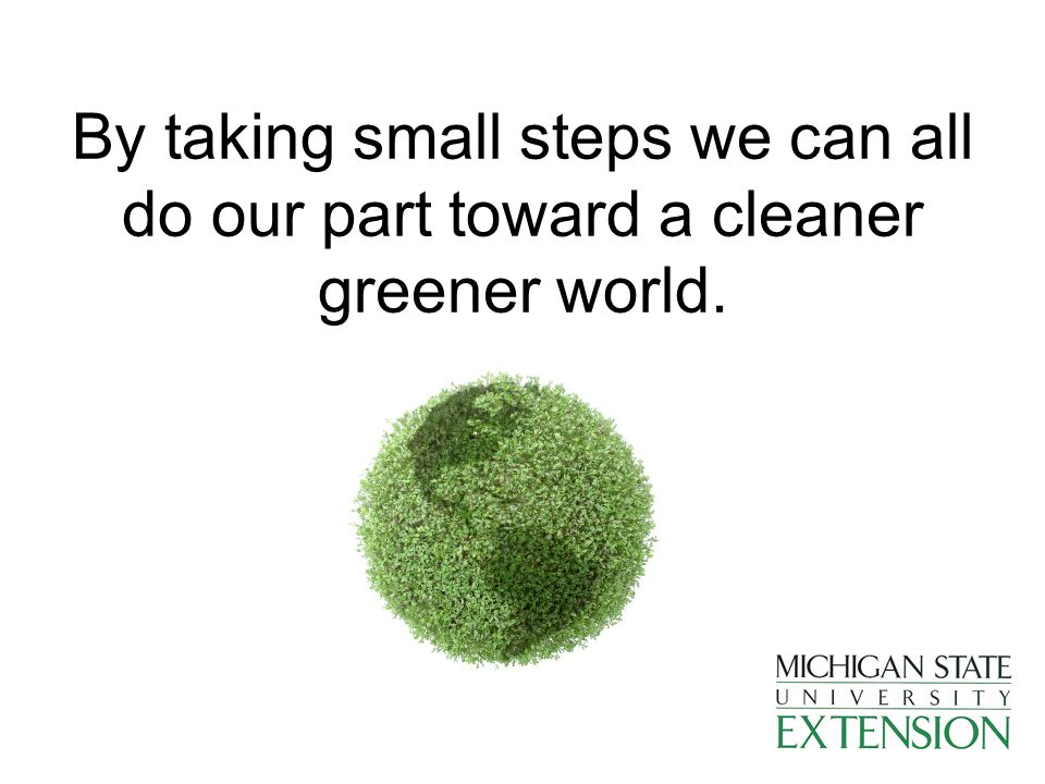 By taking small steps we can all do our part toward a cleaner greener world.