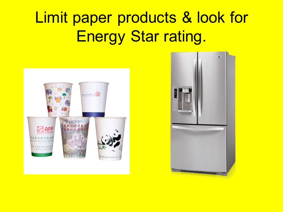 Limit paper products & look for Energy Star rating.