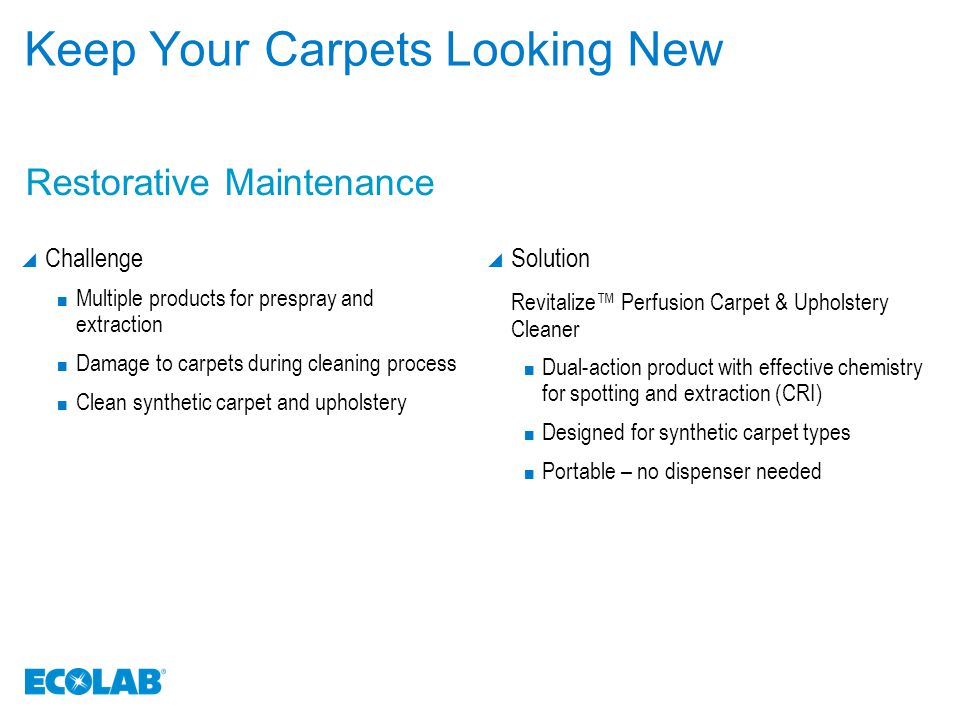 Keep Your Carpets Looking Clean, Sanitized and Odor Free  Challenge Reduce bacterial contamination and malodors Neutralize malodors Repel oil and water-soluble stains Reduce need to empty recovery tank to improve operational efficiency Eliminate browning caused by water staining and over-wetting  Solution Sani-Tex ® Extraction Cleaner Sanitizer Revitalize ™ Rug and Room Deodorizer Revitalize ™ Anti-Soil Treatment Revitalize ™ Defoamer Revitalize ™ Non-Browning Treatment / Neutralizer Rinse Additional Solutions