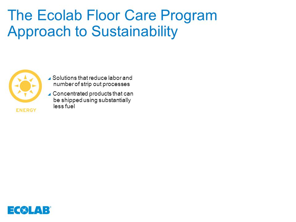 The Ecolab Floor Care Program Approach to Sustainability  Solutions that reduce labor and number of strip out processes  Concentrated products that can be shipped using substantially less fuel  Environmentally responsible and effective ingredients  Controlled dispensing  Staff training and support