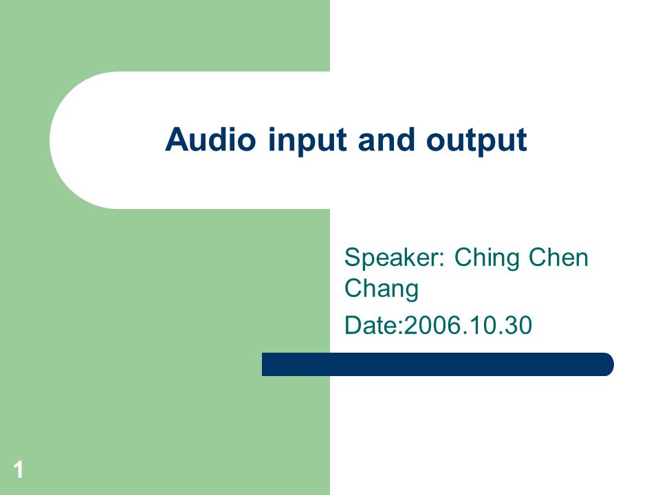 1 Audio input and output Speaker: Ching Chen Chang Date:2006.10.30