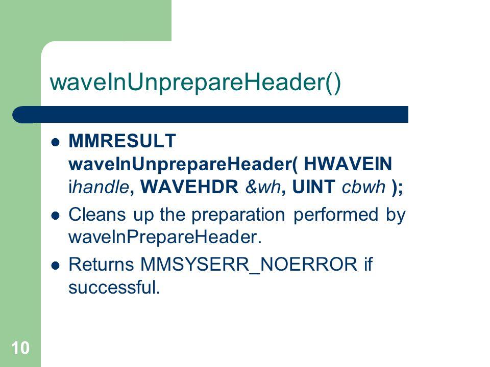 10 waveInUnprepareHeader() MMRESULT waveInUnprepareHeader( HWAVEIN ihandle, WAVEHDR &wh, UINT cbwh ); Cleans up the preparation performed by waveInPrepareHeader.