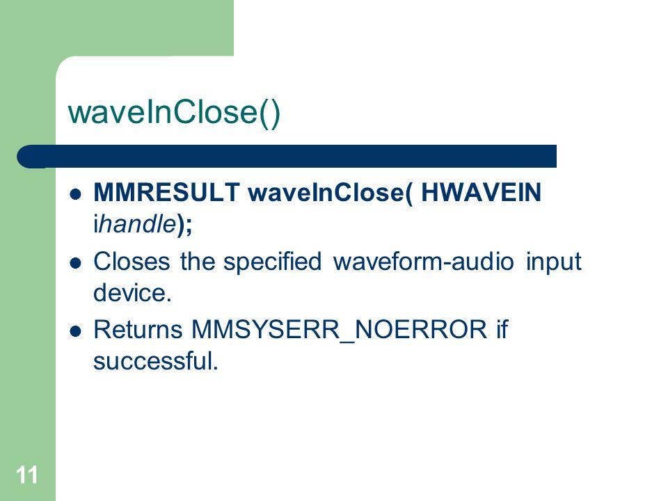 11 waveInClose() MMRESULT waveInClose( HWAVEIN ihandle); Closes the specified waveform-audio input device.
