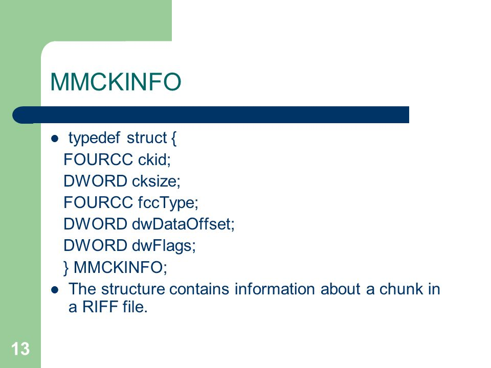 13 MMCKINFO typedef struct { FOURCC ckid; DWORD cksize; FOURCC fccType; DWORD dwDataOffset; DWORD dwFlags; } MMCKINFO; The structure contains information about a chunk in a RIFF file.