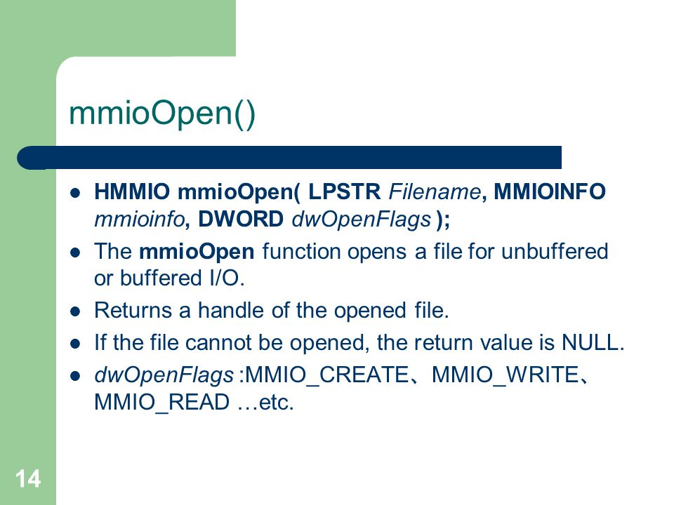 14 mmioOpen() HMMIO mmioOpen( LPSTR Filename, MMIOINFO mmioinfo, DWORD dwOpenFlags ); The mmioOpen function opens a file for unbuffered or buffered I/