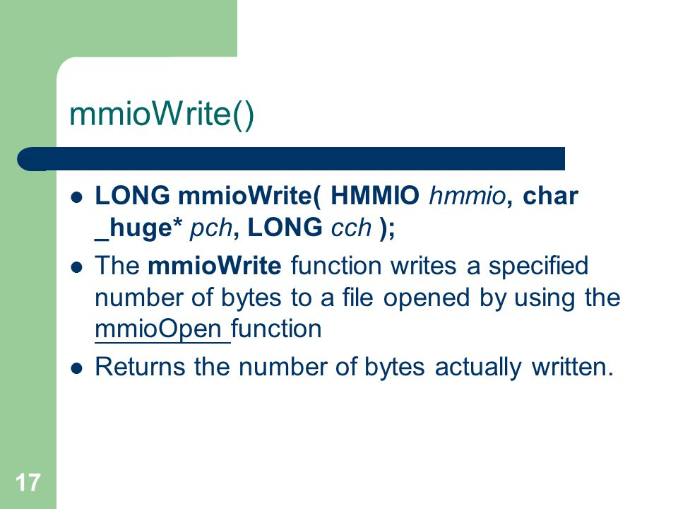 17 mmioWrite() LONG mmioWrite( HMMIO hmmio, char _huge* pch, LONG cch ); The mmioWrite function writes a specified number of bytes to a file opened by using the mmioOpen function mmioOpen Returns the number of bytes actually written.