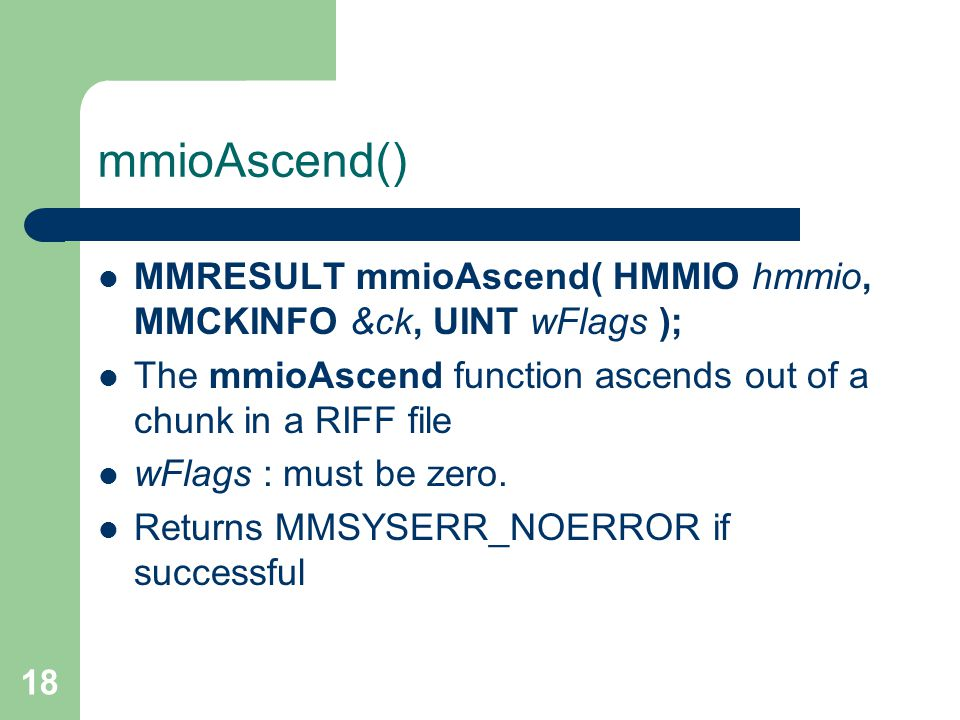18 mmioAscend() MMRESULT mmioAscend( HMMIO hmmio, MMCKINFO &ck, UINT wFlags ); The mmioAscend function ascends out of a chunk in a RIFF file wFlags : must be zero.