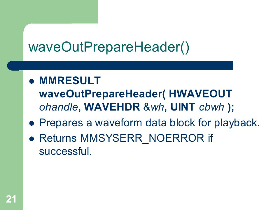 21 waveOutPrepareHeader() MMRESULT waveOutPrepareHeader( HWAVEOUT ohandle, WAVEHDR &wh, UINT cbwh ); Prepares a waveform data block for playback.