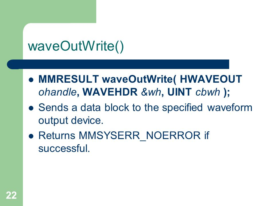 22 waveOutWrite() MMRESULT waveOutWrite( HWAVEOUT ohandle, WAVEHDR &wh, UINT cbwh ); Sends a data block to the specified waveform output device. Retur