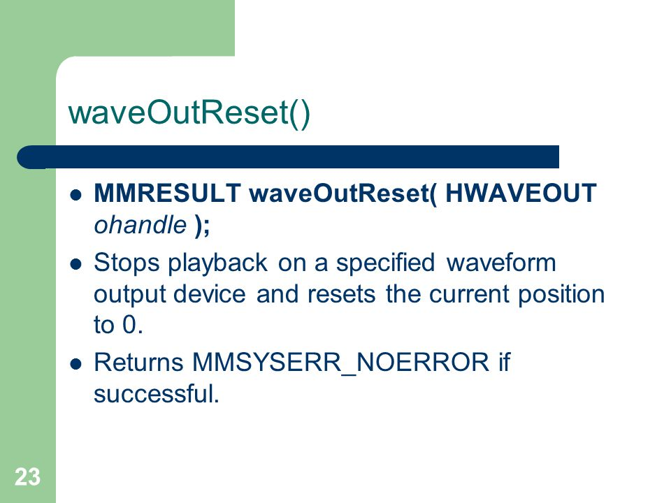 23 waveOutReset() MMRESULT waveOutReset( HWAVEOUT ohandle ); Stops playback on a specified waveform output device and resets the current position to 0.