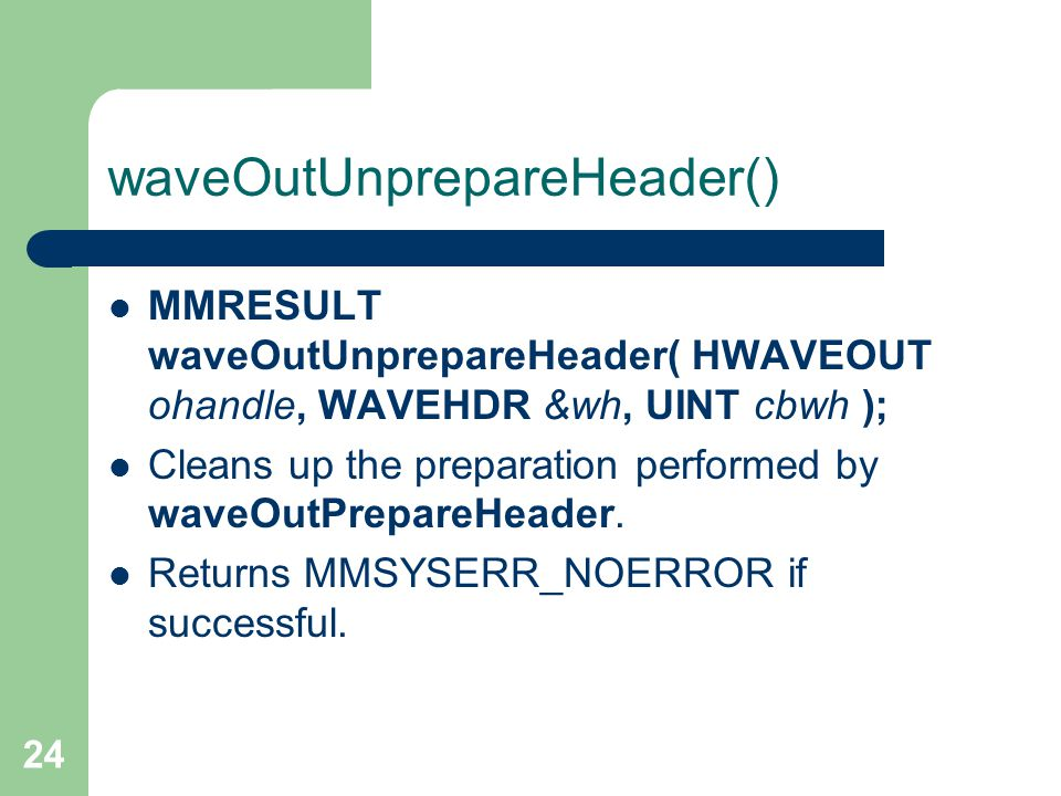 24 waveOutUnprepareHeader() MMRESULT waveOutUnprepareHeader( HWAVEOUT ohandle, WAVEHDR &wh, UINT cbwh ); Cleans up the preparation performed by waveOu