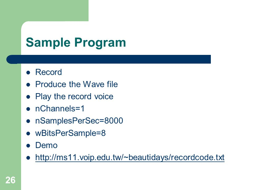 26 Sample Program Record Produce the Wave file Play the record voice nChannels=1 nSamplesPerSec=8000 wBitsPerSample=8 Demo http://ms11.voip.edu.tw/~be