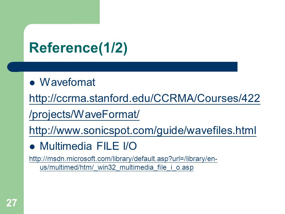 27 Reference(1/2) Wavefomat http://ccrma.stanford.edu/CCRMA/Courses/422 /projects/WaveFormat/ http://www.sonicspot.com/guide/wavefiles.html Multimedia