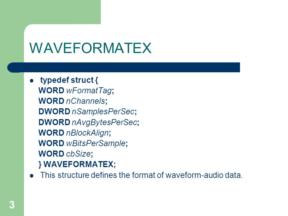 3 WAVEFORMATEX typedef struct { WORD wFormatTag; WORD nChannels; DWORD nSamplesPerSec; DWORD nAvgBytesPerSec; WORD nBlockAlign; WORD wBitsPerSample; WORD cbSize; } WAVEFORMATEX; This structure defines the format of waveform-audio data.
