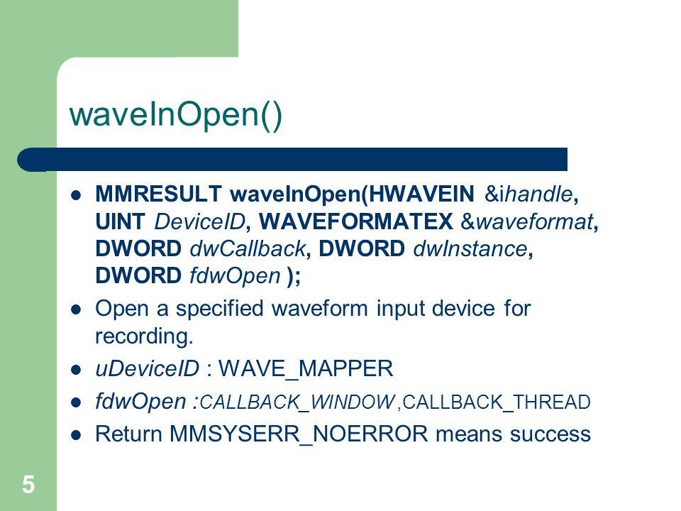 5 waveInOpen() MMRESULT waveInOpen(HWAVEIN &ihandle, UINT DeviceID, WAVEFORMATEX &waveformat, DWORD dwCallback, DWORD dwInstance, DWORD fdwOpen ); Open a specified waveform input device for recording.