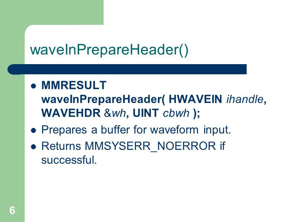 6 waveInPrepareHeader() MMRESULT waveInPrepareHeader( HWAVEIN ihandle, WAVEHDR &wh, UINT cbwh ); Prepares a buffer for waveform input.