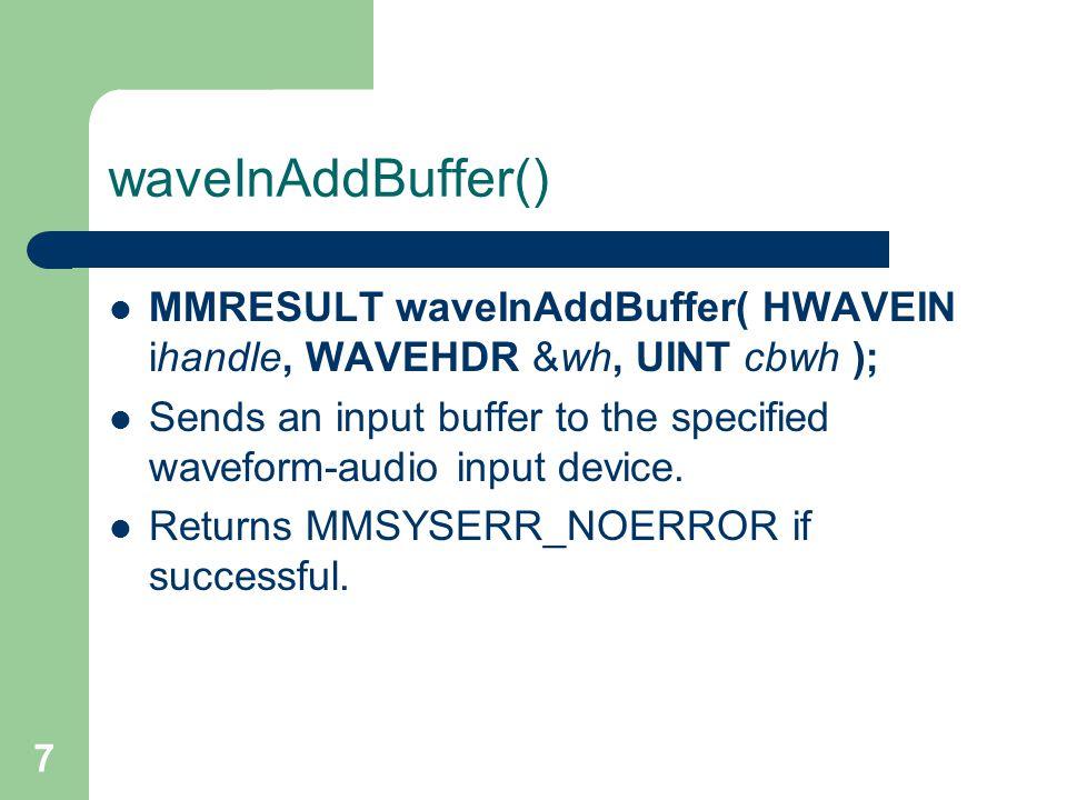 7 waveInAddBuffer() MMRESULT waveInAddBuffer( HWAVEIN ihandle, WAVEHDR &wh, UINT cbwh ); Sends an input buffer to the specified waveform-audio input device.