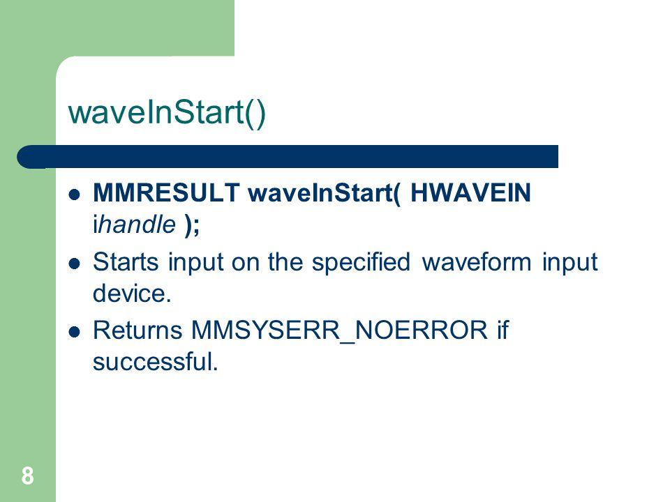 8 waveInStart() MMRESULT waveInStart( HWAVEIN ihandle ); Starts input on the specified waveform input device.