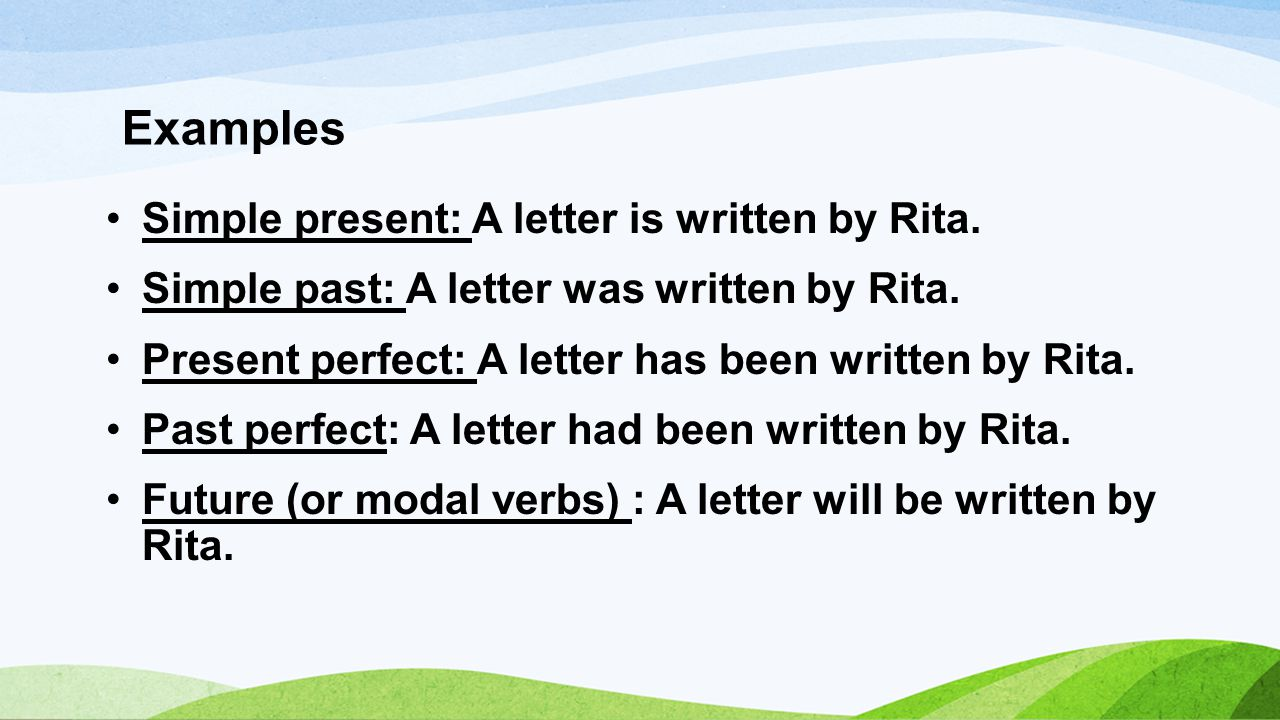 Examples Simple present: A letter is written by Rita.