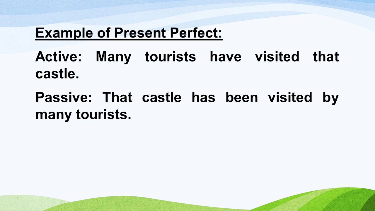 Example of Present Perfect: Active: Many tourists have visited that castle.