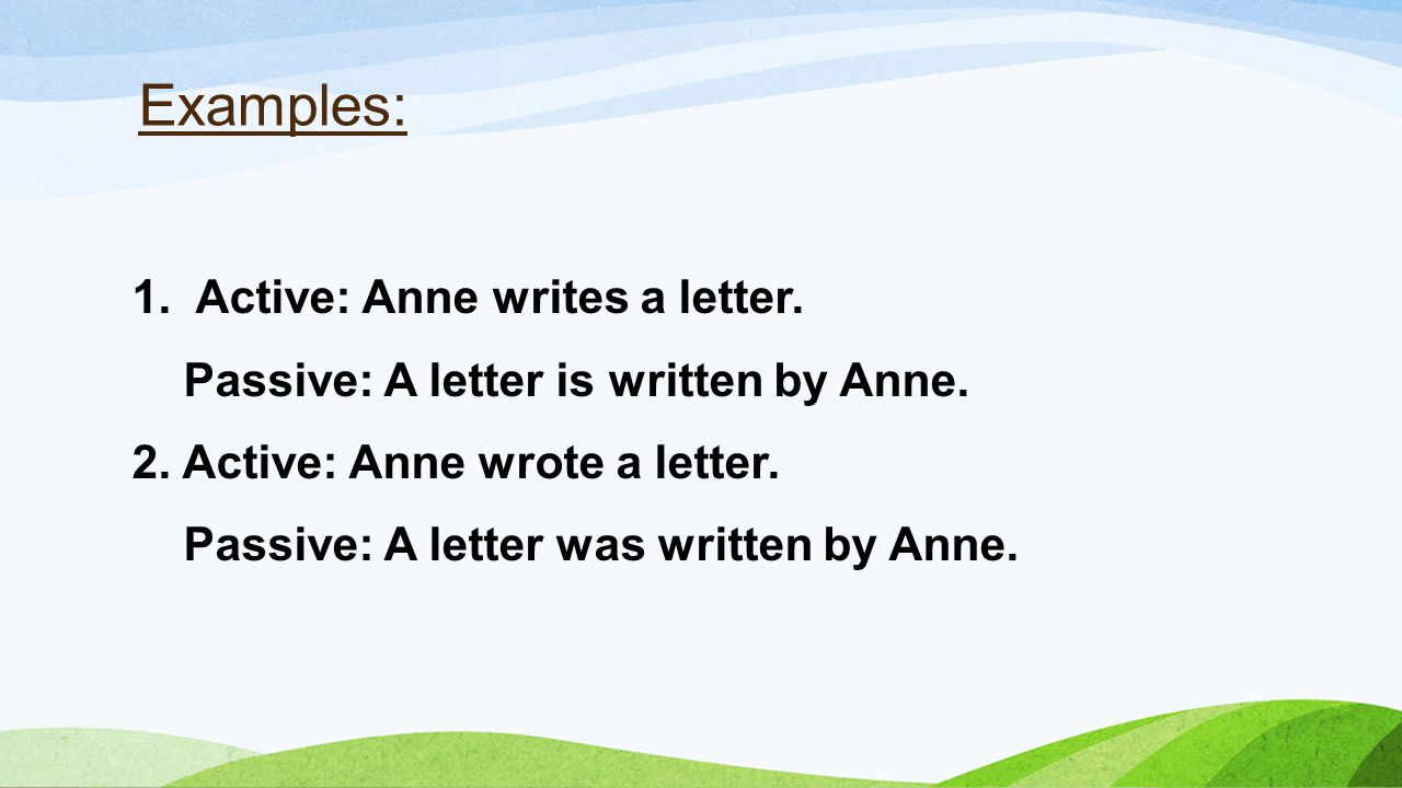 1. Active: Anne writes a letter. Passive: A letter is written by Anne.
