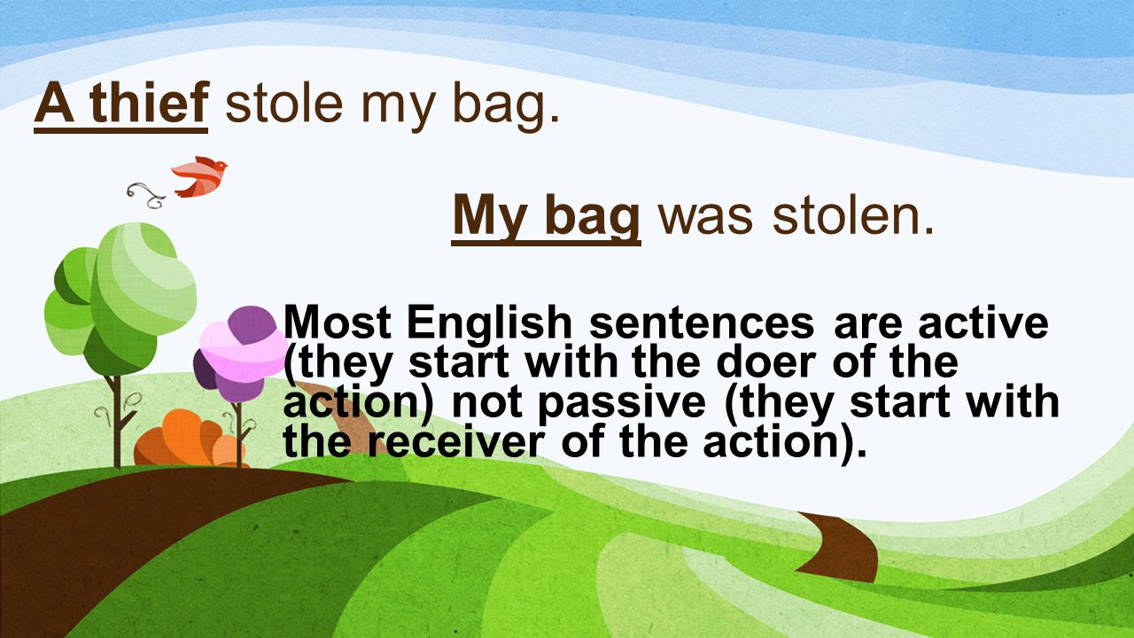 A thief stole my bag. My bag was stolen.