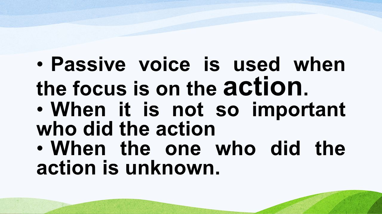 Passive voice is used when the focus is on the action.