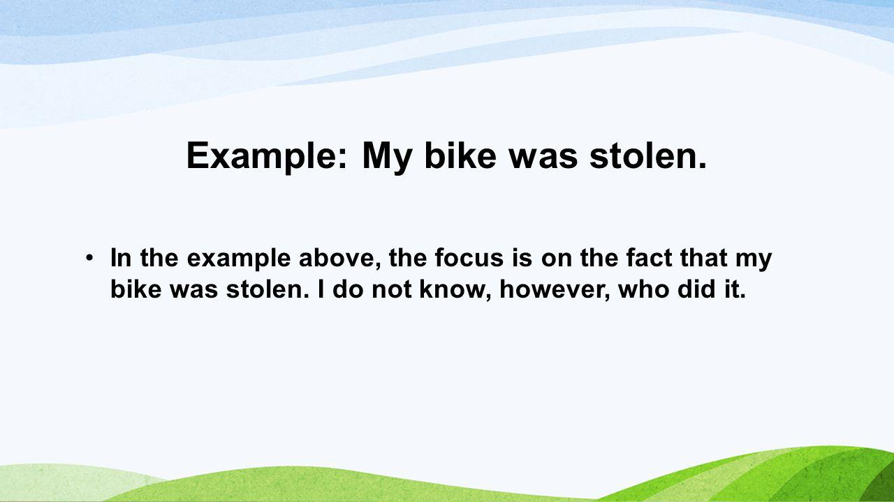 Example: My bike was stolen.