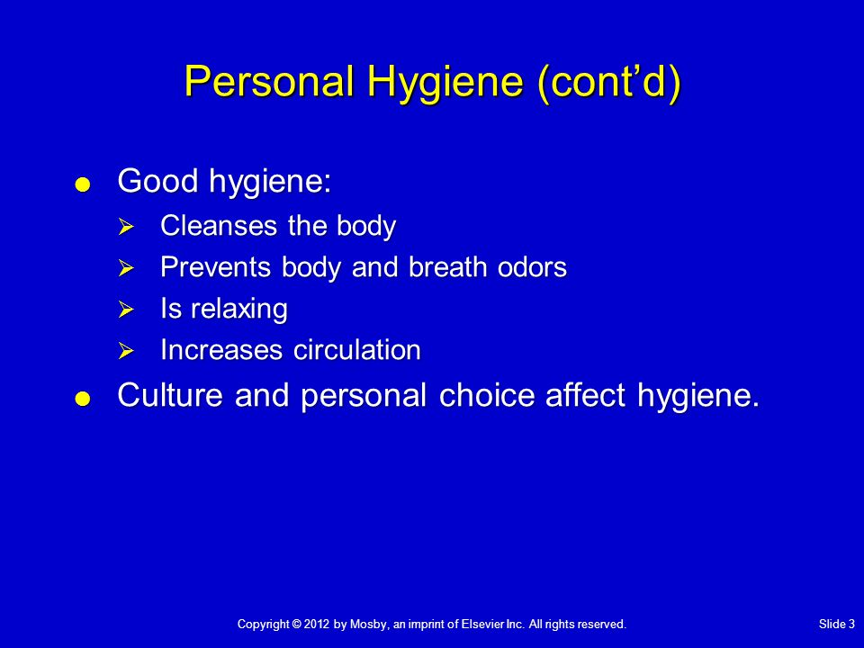 Personal Hygiene (cont'd)  Good hygiene:  Cleanses the body  Prevents body and breath odors  Is relaxing  Increases circulation  Culture and per