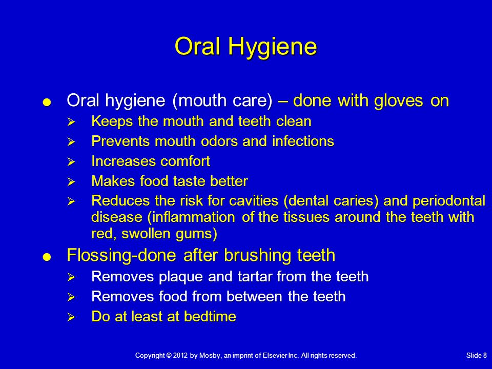 Oral Hygiene  Oral hygiene (mouth care) – done with gloves on  Keeps the mouth and teeth clean  Prevents mouth odors and infections  Increases com