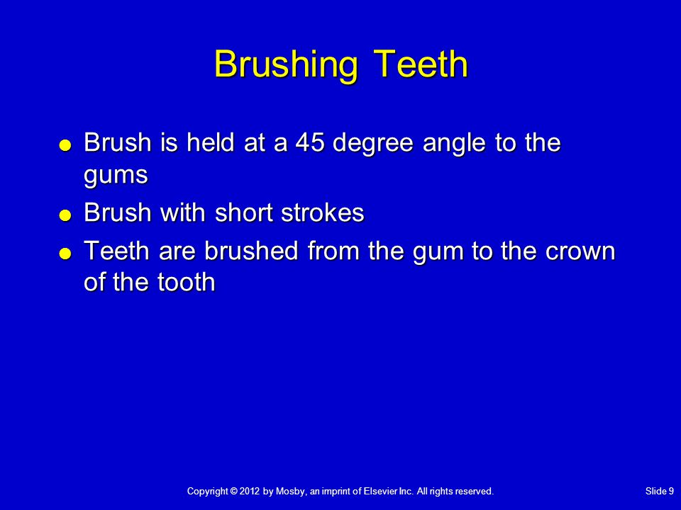 Brushing Teeth  Brush is held at a 45 degree angle to the gums  Brush with short strokes  Teeth are brushed from the gum to the crown of the tooth