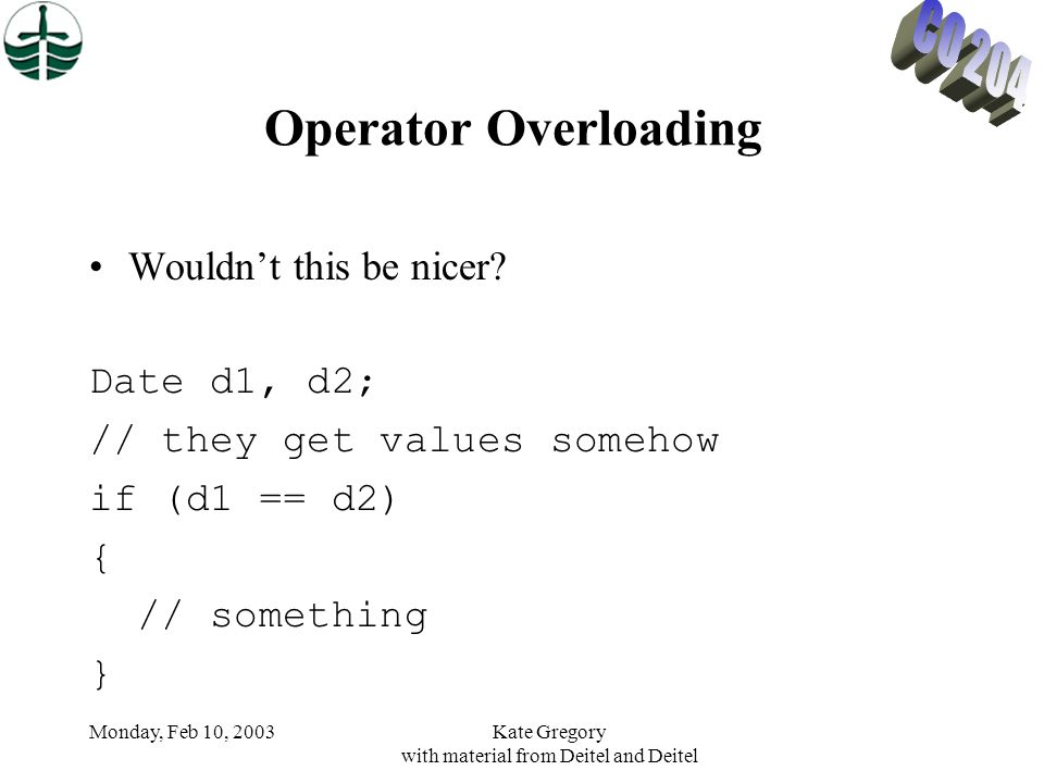 Monday, Feb 10, 2003Kate Gregory with material from Deitel and Deitel Operator Overloading Wouldn't this be nicer.