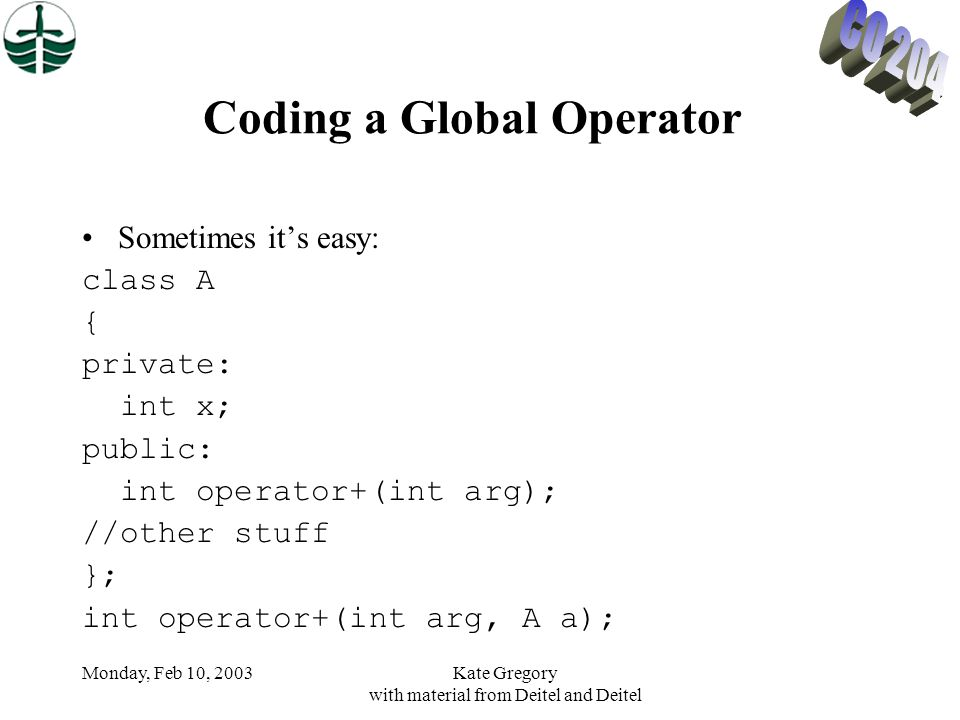 Monday, Feb 10, 2003Kate Gregory with material from Deitel and Deitel Coding a Global Operator Sometimes it's easy: class A { private: int x; public: int operator+(int arg); //other stuff }; int operator+(int arg, A a);