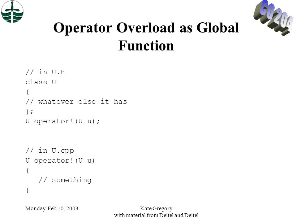 Monday, Feb 10, 2003Kate Gregory with material from Deitel and Deitel Operator Overload as Global Function // in U.h class U { // whatever else it has }; U operator!(U u); // in U.cpp U operator!(U u) { // something }