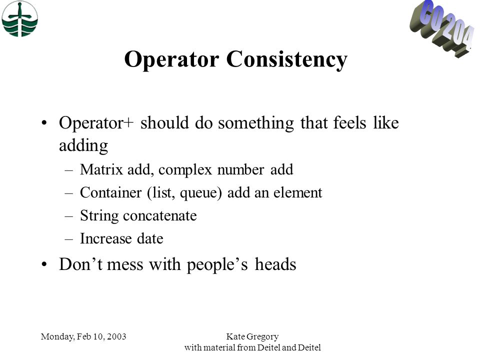 Monday, Feb 10, 2003Kate Gregory with material from Deitel and Deitel Operator Consistency Operator+ should do something that feels like adding –Matrix add, complex number add –Container (list, queue) add an element –String concatenate –Increase date Don't mess with people's heads